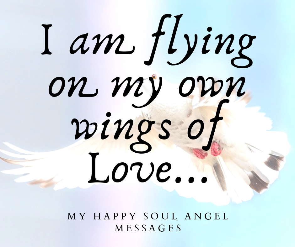 I Am Flying On My Own Wings Of Love My Happy Soul